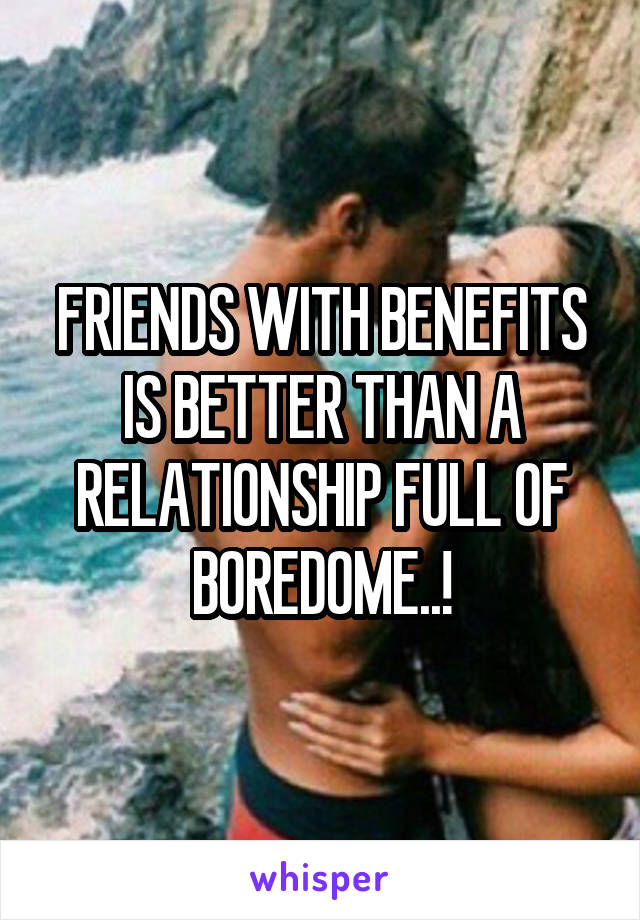 FRIENDS WITH BENEFITS IS BETTER THAN A RELATIONSHIP FULL OF BOREDOME..!