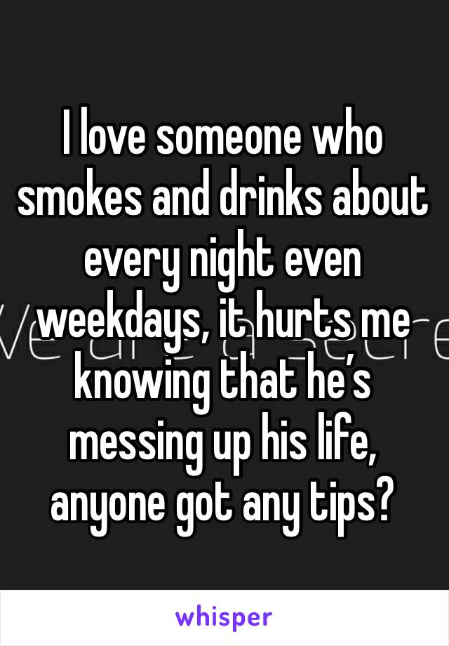 I love someone who smokes and drinks about every night even weekdays, it hurts me knowing that he's messing up his life, anyone got any tips?