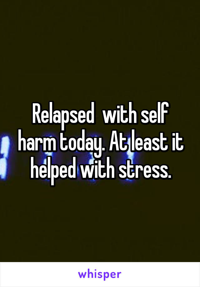 Relapsed  with self harm today. At least it helped with stress.
