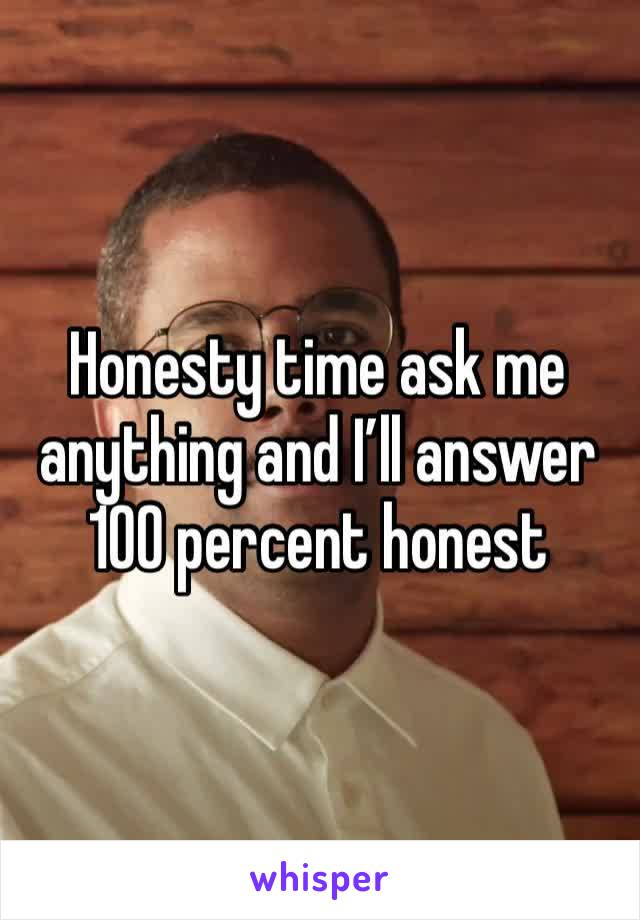 Honesty time ask me anything and I'll answer 100 percent honest