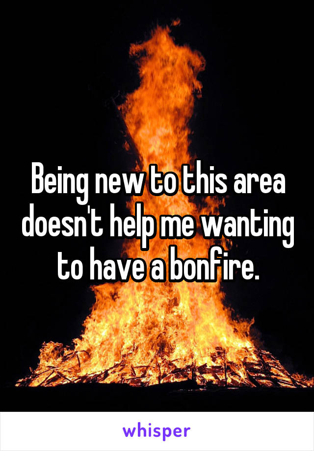 Being new to this area doesn't help me wanting to have a bonfire.
