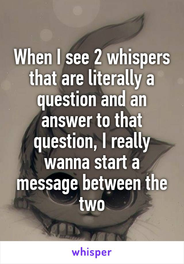 When I see 2 whispers that are literally a question and an answer to that question, I really wanna start a message between the two