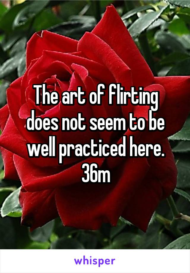 The art of flirting does not seem to be well practiced here. 36m