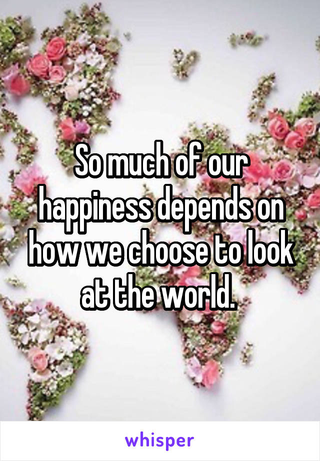 So much of our happiness depends on how we choose to look at the world.
