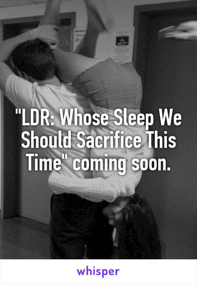 """""""LDR: Whose Sleep We Should Sacrifice This Time"""" coming soon."""