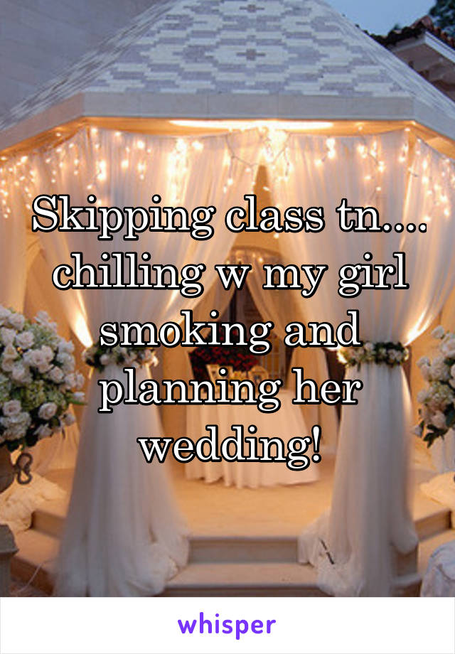 Skipping class tn.... chilling w my girl smoking and planning her wedding!