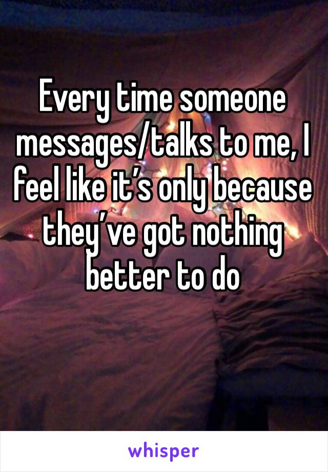 Every time someone messages/talks to me, I feel like it's only because they've got nothing better to do