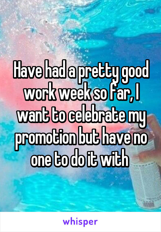 Have had a pretty good work week so far, I want to celebrate my promotion but have no one to do it with