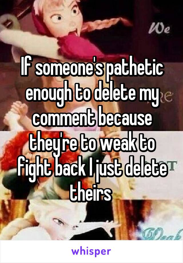 If someone's pathetic enough to delete my comment because they're to weak to fight back I just delete theirs