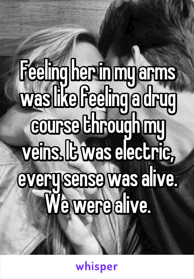 Feeling her in my arms was like feeling a drug course through my veins. It was electric, every sense was alive. We were alive.