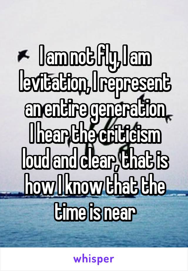 I am not fly, I am levitation, I represent an entire generation I hear the criticism loud and clear, that is how I know that the time is near