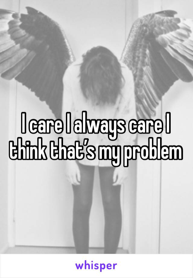 I care I always care I think that's my problem