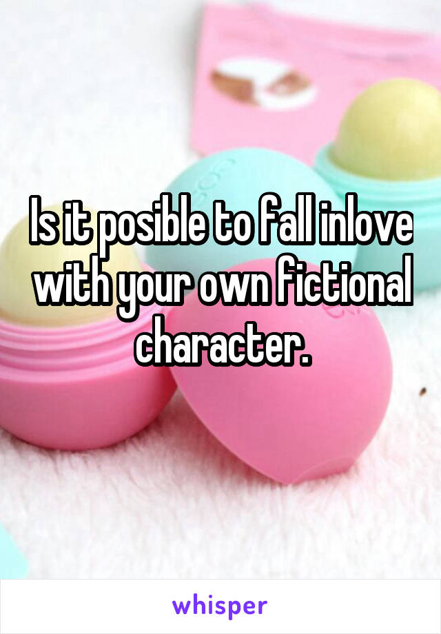 Is it posible to fall inlove with your own fictional character.