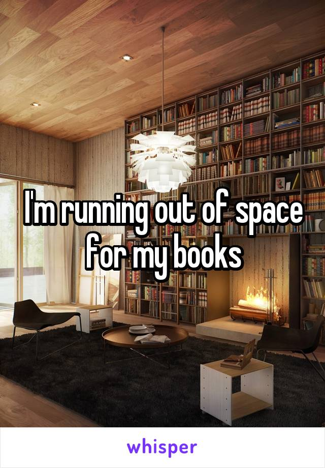 I'm running out of space for my books