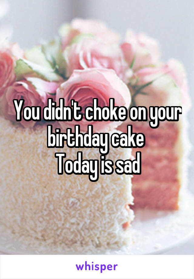 You didn't choke on your birthday cake  Today is sad