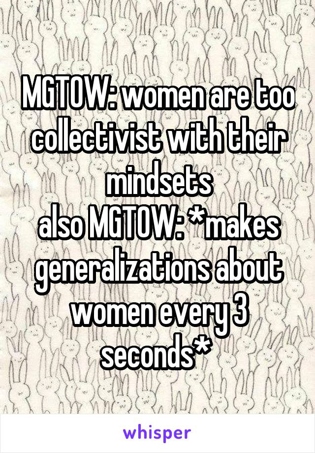 MGTOW: women are too collectivist with their mindsets also MGTOW: *makes generalizations about women every 3 seconds*