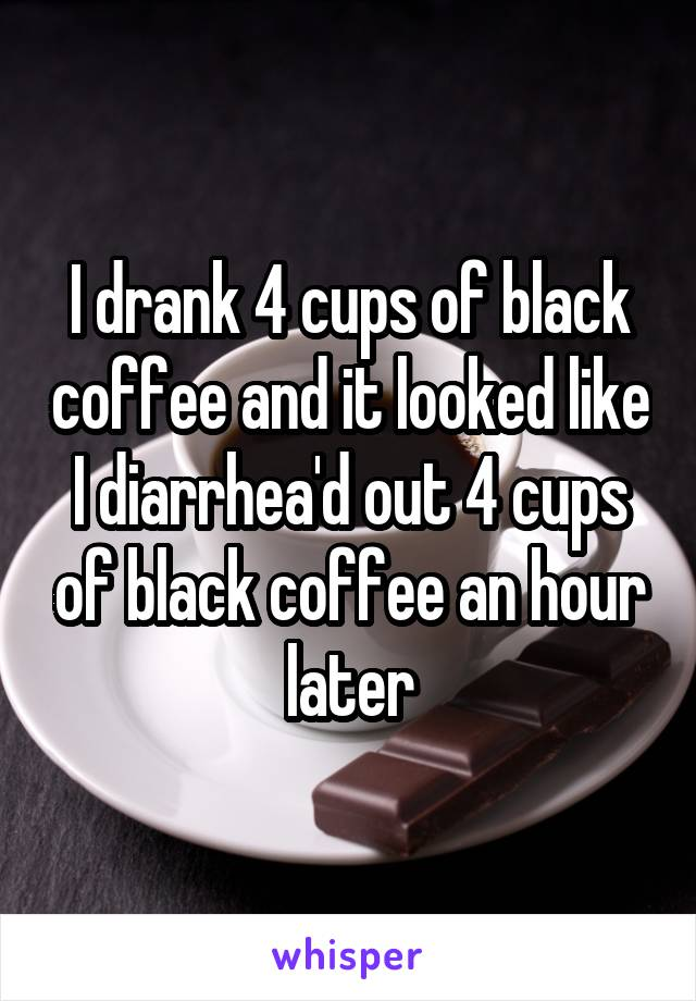I drank 4 cups of black coffee and it looked like I diarrhea'd out 4 cups of black coffee an hour later