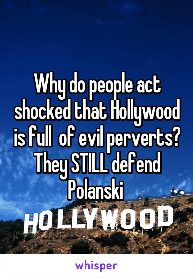 Why do people act shocked that Hollywood is full  of evil perverts? They STILL defend Polanski