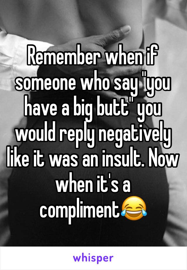 "Remember when if someone who say ""you have a big butt"" you would reply negatively like it was an insult. Now when it's a compliment😂"