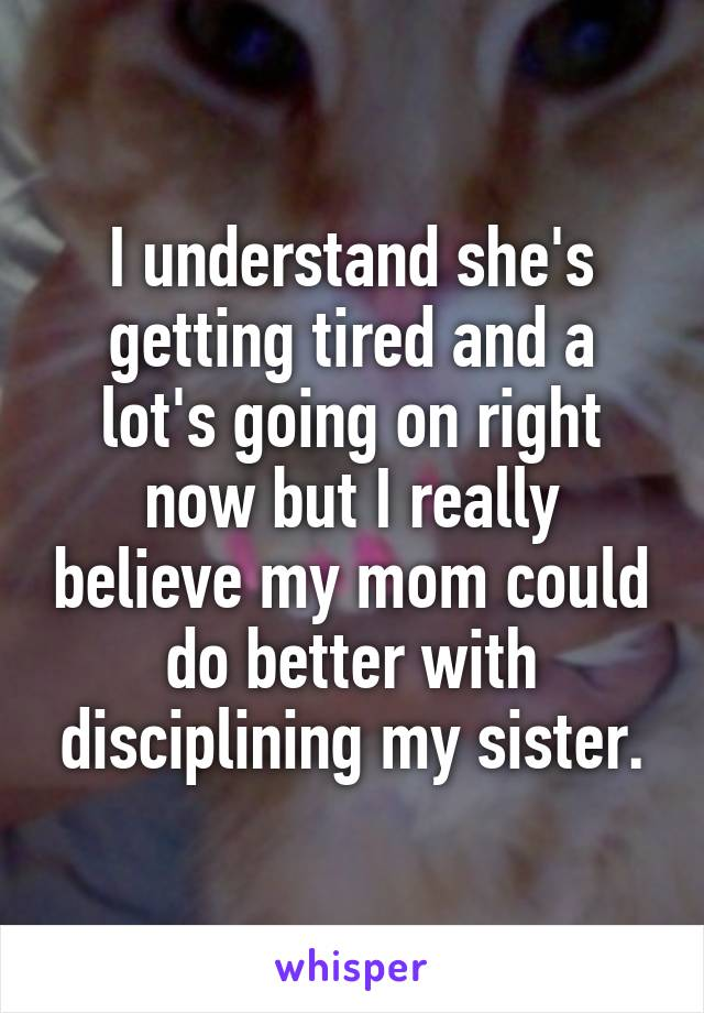 I understand she's getting tired and a lot's going on right now but I really believe my mom could do better with disciplining my sister.