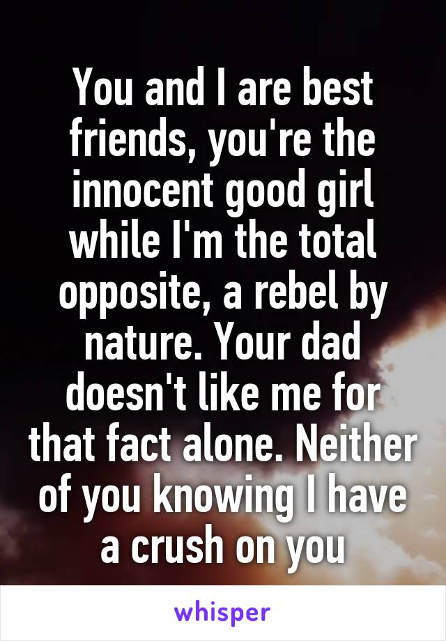You and I are best friends, you're the innocent good girl while I'm the total opposite, a rebel by nature. Your dad doesn't like me for that fact alone. Neither of you knowing I have a crush on you