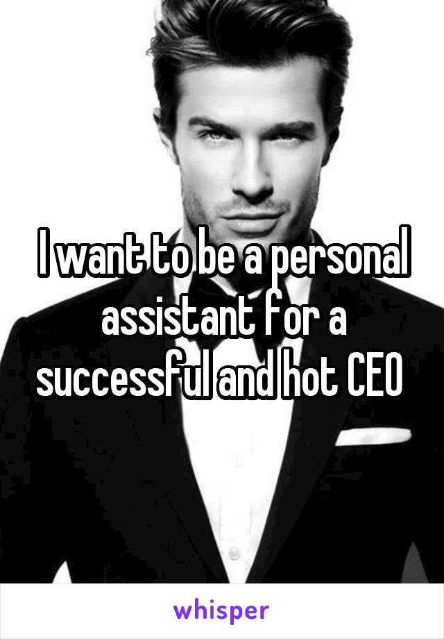 I want to be a personal assistant for a successful and hot CEO