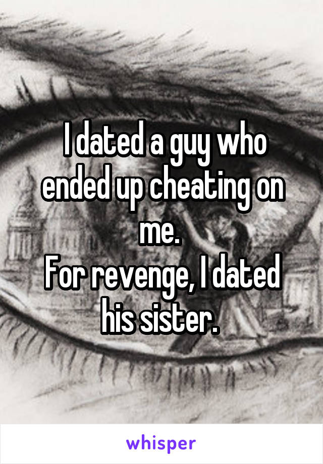 I dated a guy who ended up cheating on me.  For revenge, I dated his sister.