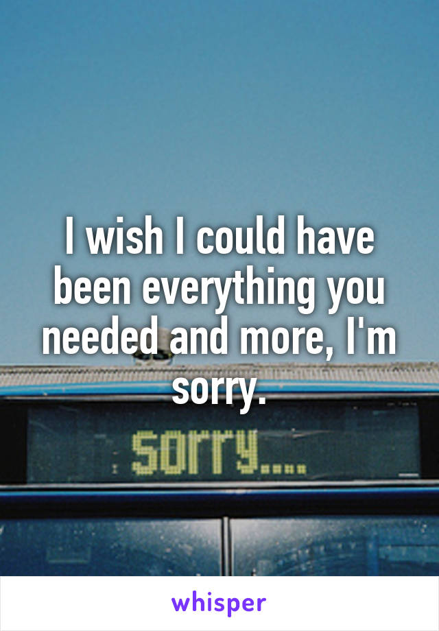 I wish I could have been everything you needed and more, I'm sorry.
