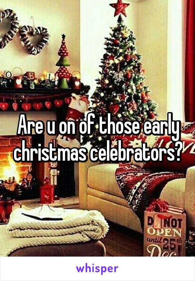 Are u on of those early christmas celebrators?
