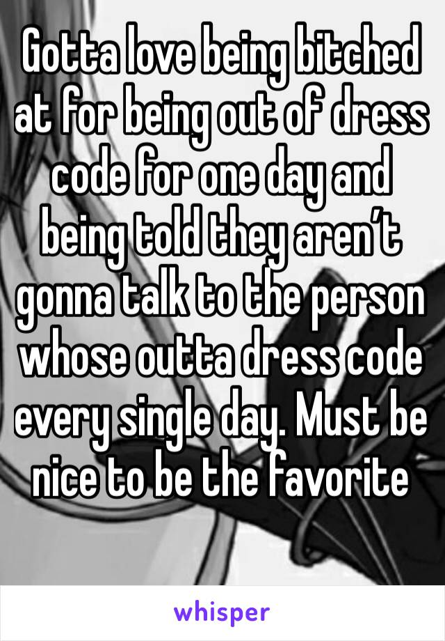 Gotta love being bitched at for being out of dress code for one day and being told they aren't gonna talk to the person whose outta dress code every single day. Must be nice to be the favorite