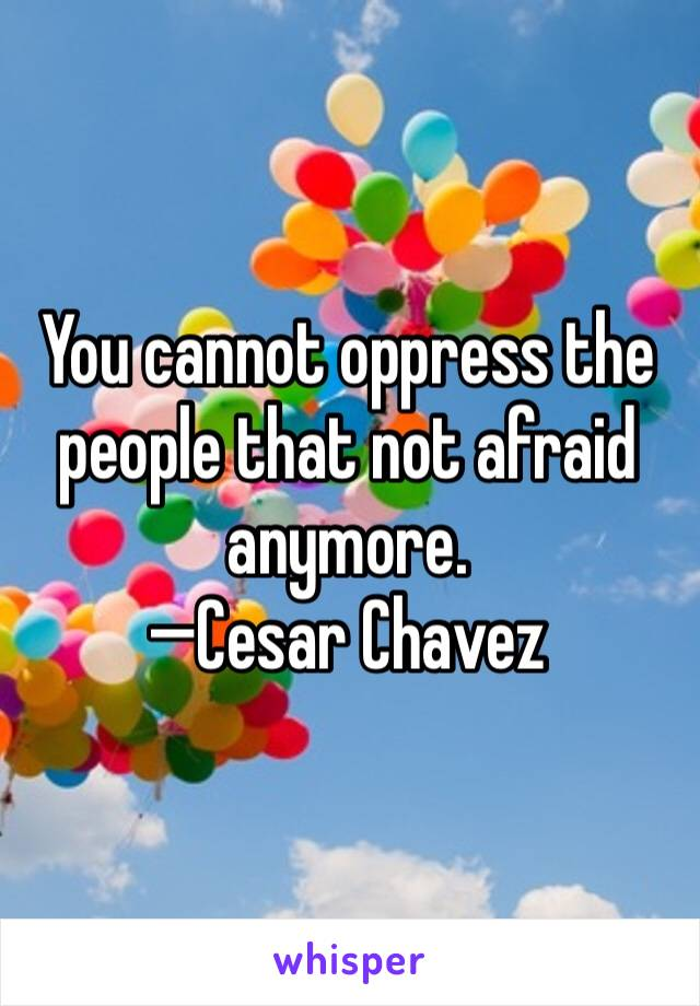 You cannot oppress the people that not afraid anymore.  —Cesar Chavez