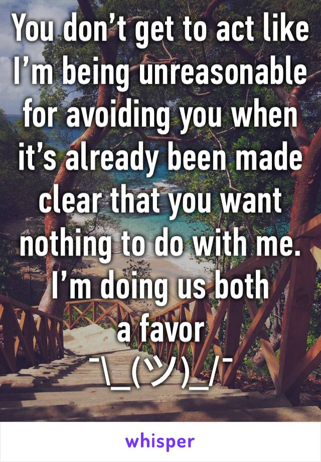 You don't get to act like I'm being unreasonable for avoiding you when it's already been made clear that you want nothing to do with me.  I'm doing us both a favor  ¯\_(ツ)_/¯