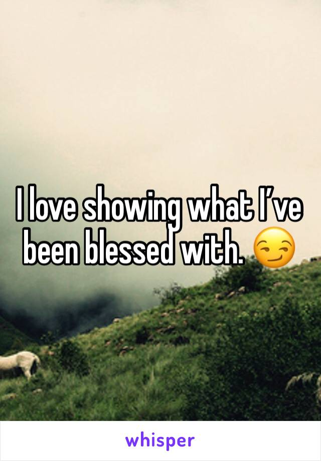 I love showing what I've been blessed with. 😏