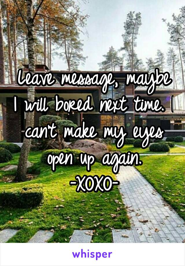 Leave message, maybe I will bored next time. I can't make my eyes open up again. -XOXO-