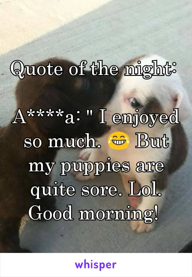 """Quote of the night:   A****a: """" I enjoyed so much. 😂 But my puppies are quite sore. Lol.  Good morning!"""