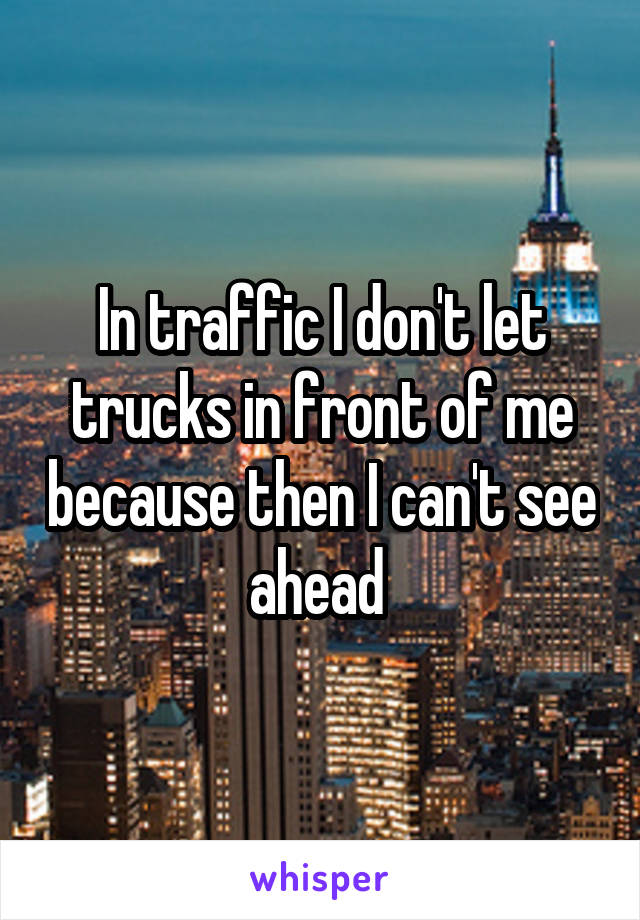 In traffic I don't let trucks in front of me because then I can't see ahead