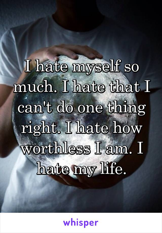 I hate myself so much. I hate that I can't do one thing right. I hate how worthless I am. I hate my life.