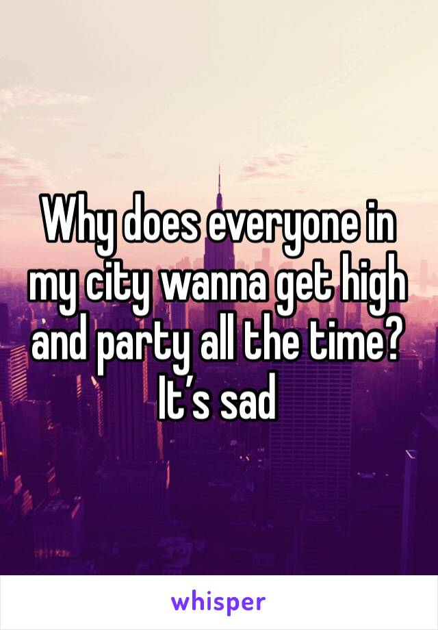 Why does everyone in my city wanna get high and party all the time? It's sad