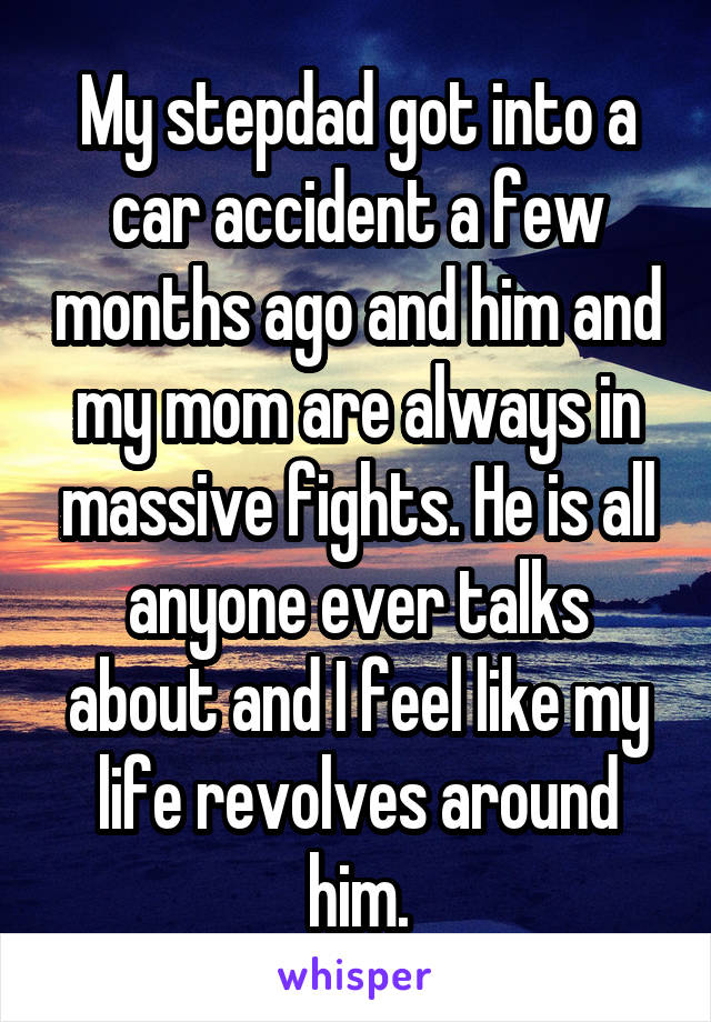 My stepdad got into a car accident a few months ago and him and my mom are always in massive fights. He is all anyone ever talks about and I feel like my life revolves around him.