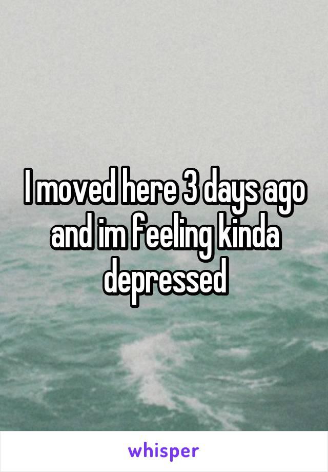 I moved here 3 days ago and im feeling kinda depressed