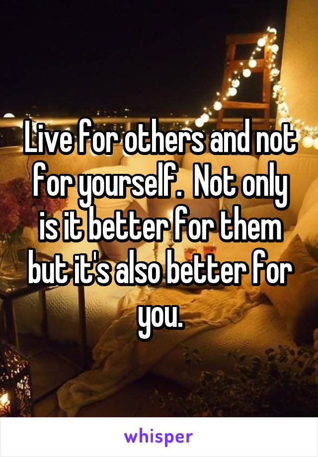 Live for others and not for yourself.  Not only is it better for them but it's also better for you.
