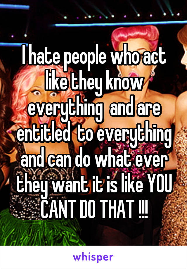 I hate people who act like they know everything  and are entitled  to everything and can do what ever they want it is like YOU CANT DO THAT !!!