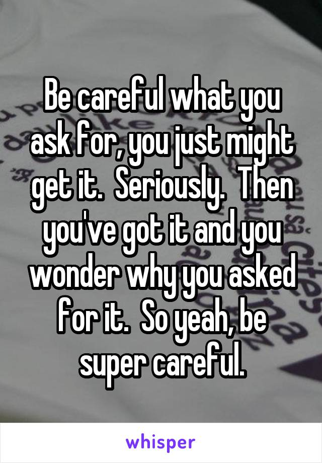 Be careful what you ask for, you just might get it.  Seriously.  Then you've got it and you wonder why you asked for it.  So yeah, be super careful.