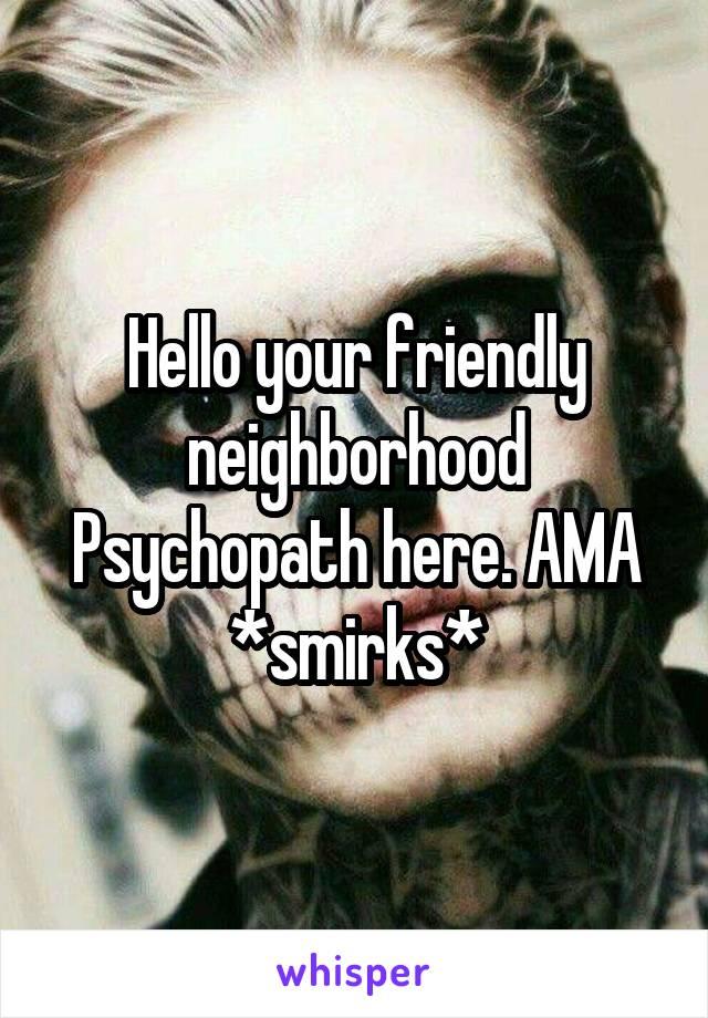 Hello your friendly neighborhood Psychopath here. AMA *smirks*