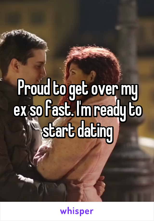 Proud to get over my ex so fast. I'm ready to start dating