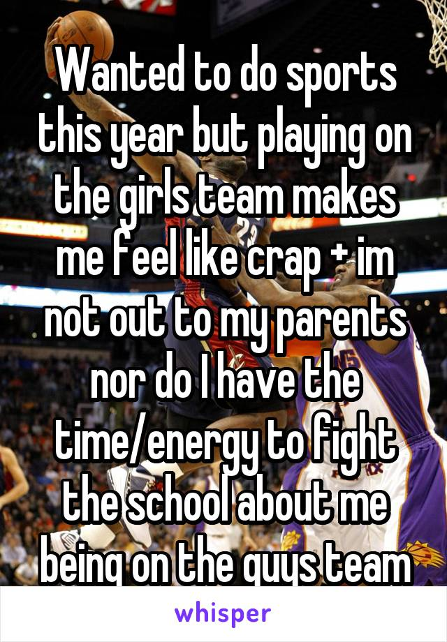 Wanted to do sports this year but playing on the girls team makes me feel like crap + im not out to my parents nor do I have the time/energy to fight the school about me being on the guys team