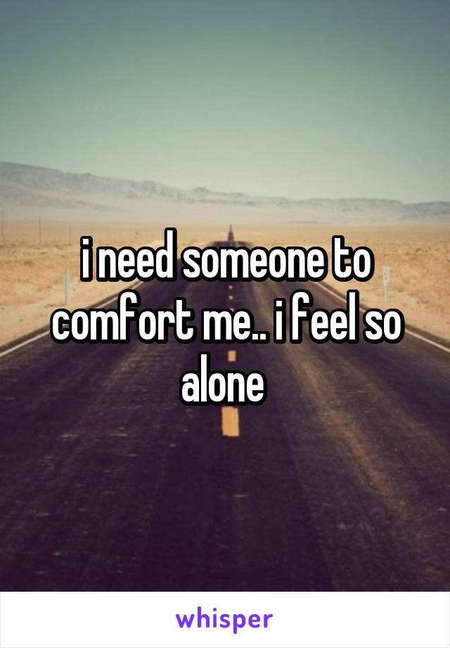 i need someone to comfort me.. i feel so alone