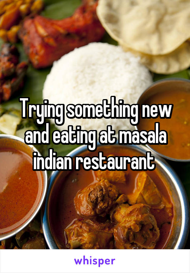 Trying something new and eating at masala indian restaurant