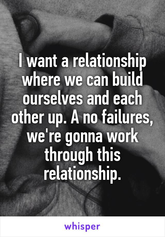 I want a relationship where we can build ourselves and each other up. A no failures, we're gonna work through this relationship.