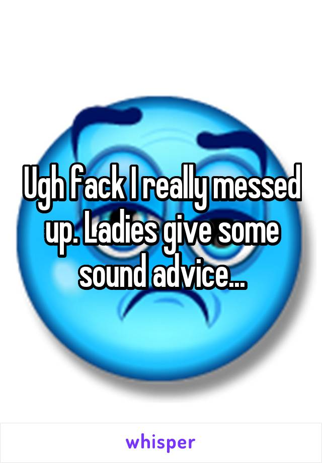 Ugh fack I really messed up. Ladies give some sound advice...